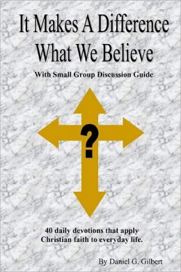 It Makes a Difference What We Believe: With Small Group Discussion Guide: 40 Daily Devotions that Apply Christian Faith to Everyday Life