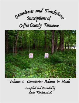 Cemeteries and Tombstone Inscriptions of Coffee County, Tennessee: Volume 1: Cemeteries Adams to Noah