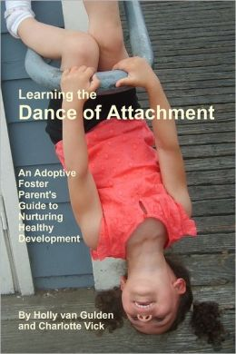 Learning the Dance of Attachment: An Adoptive Foster Parent's Guide to Nurturing Healthy Development