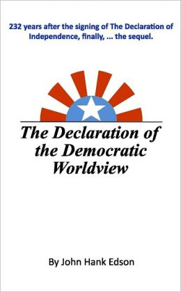 The Declaration of the Democratic Worldview : 232 Years after the Signing of The Declaration of Independence, Finally, ...the Sequel