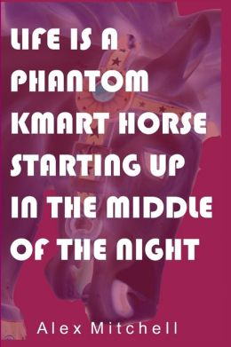Life Is a Phantom Kmart Horse Starting Up in the Middle of the Night