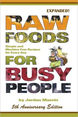 Raw Foods for Busy People: 5th Anniversary Edition: Simple and Machine Free Recipes for Every Day