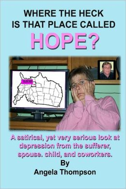 Where the Heck Is That Place Called Hope?: A Satirical, Yet Very Serious Look at Depression from the Sufferer, Spouse, Child, and Coworkers.