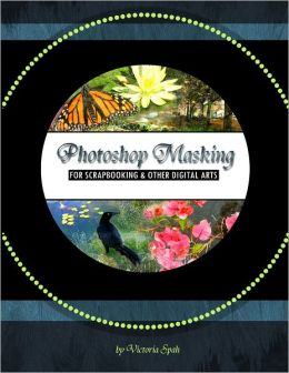 Photoshop Masking: For Scrapbooking & Other Digital Arts