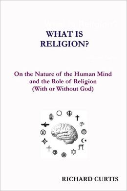 What Is Religion? : On the Nature of the Human Mind and the Role of Religion (With or Without God)