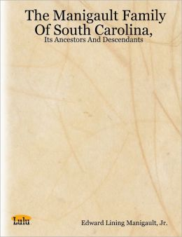 The Manigault Family of South Carolina,: Its Ancestors and Descendants