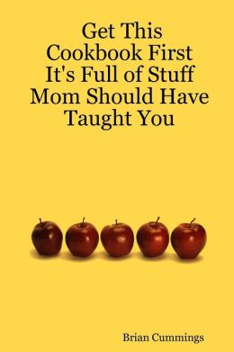 Get This Cookbook First: It's Full of Stuff Mom Should Have Taught You