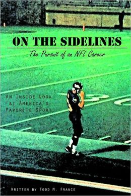 On the Sidelines: The Pursuit Of An Nfl Career- An Inside Look at America's Favorite Sport