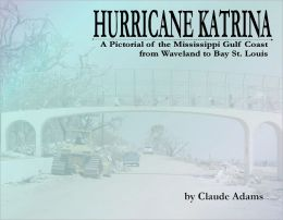 Hurricane Katrina: A Pictorial of the Mississippi Gulf Coast from Waveland to Bay St. Louis