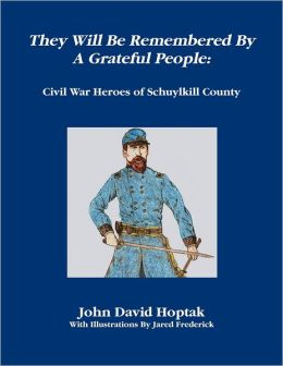 They Will Be Remembered by a Grateful People: Civil War Heroes of Schuylkill County