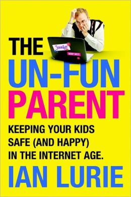 The Un-Fun Parent: Keeping Your Kids Safe (And Happy) in the Internet Age.
