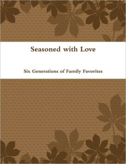 Seasoned With Love: Six Generations of Family Favorites