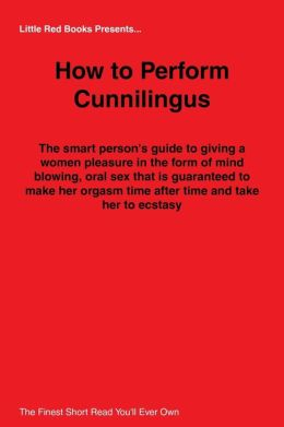 How to Perform Cunnilingus : The Smart Person's Guide to Giving a Women Pleasure in the Form of Mind Blowing, Oral Sex that Is Guaranteed to Make Her Orgasm Time After Time and Take Her to Ecstasy!