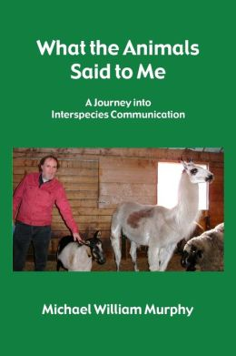 What the Animals Said to Me: A Journey into Interspecies Communication