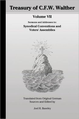 Treasury of C.F.W. : Walther Volume VII: Sermons and Addresses to: Synodical Conventions and Voters' Assemblies - Translated from Original German Sources and Edited by