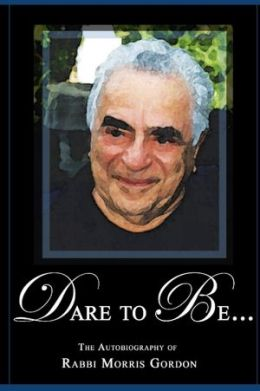 Dare to Be... : the Autobiography of Rabbi Morris Gordon