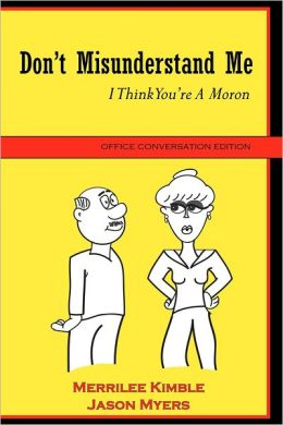 Don't Misunderstand Me : I Think You're A Moron: Office Conversation Edition