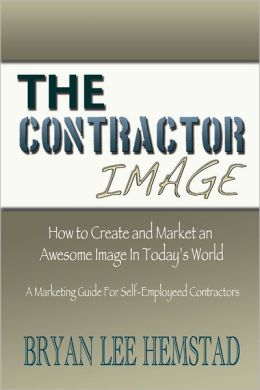 The Contractor Image: How to Create and Market and Awesome Image in todays's World