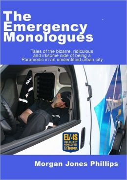 The Emergency Monologues: Tales of the Bizzare, Ridiculous, and Irksome Side of Being a Paramedic in an Unidentified Urban City.