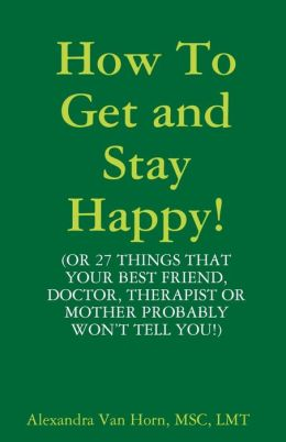 How to Get and Stay Happy!