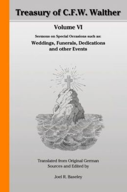 Treasury of C.F.W. Walther Volume VI: Sermons on Special Occasions such as: Weddings, Funerals, Dedications and other Events: Translated from Original German Sources