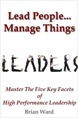 Leaders: Lead People...Manage Things-Master the Five Key Facts of High Performance Leadership
