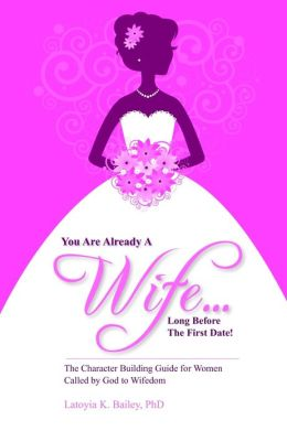 You Are Already a Wife...Long Before the First Date!: The Character Building Guide for Women Called by God to Wifedom