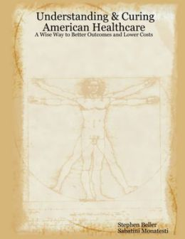 Understanding & Curing American Healthcare: A Wise Way To Better Outcomes And Lower Costs