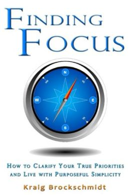 Finding Focus: How to Clarify Your True Priorities and Live with Purposeful Simplicity