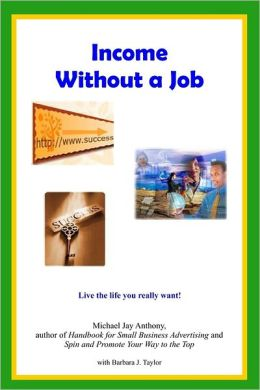 Income Without a Job : Live the Life you Really Want