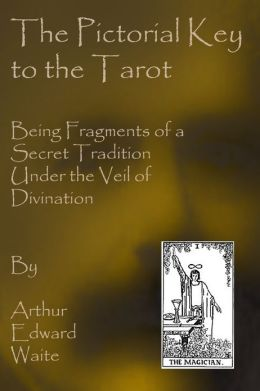 Pictorial Key to the Tarot: Being Fragments of a Secret Tradition Under Veil of Divination