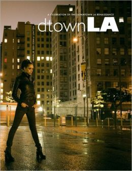 Dtown LA: A Celebration of the Downtown LA Renaissance