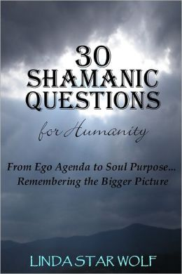 30 Shamanic Questions for Humanity: From Ego Agenda to Soul Purpose . . . Remembering the Bigger Picture