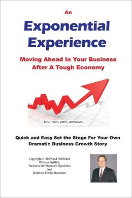 An Exponential Experience: Moving Ahead in Your Business after a Tough Economy: Quick and Easy Set the Stage for Your Own Dramatic Business Growth Story