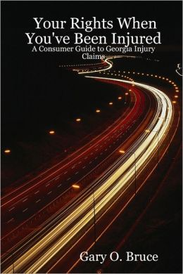 Your Rights When You'Ve Been Injured : A Consumer Guide to Georgia Injury Claims