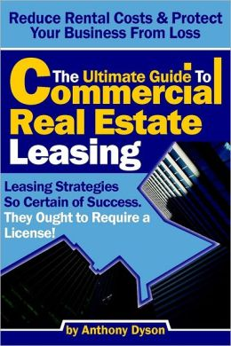 The Ultimate Guide to Commercial Real Estate Leasing: Reduce Rental Costs & Protect Your Business From Loss- Leasing Strategies so Certain of Success