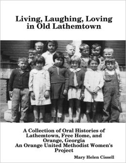 Living, Laughing, Loving in Old Lathemtown: A Collection of Oral Histories of Lathemtown, Free Home, and Orange, Georgia: An Orange United Methodist Women's Project