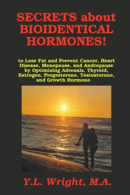 Secrets about Bioidentical Hormones!: To Lose Fat and Prevent Cancer, Heart Disease, Menopause, and Andropause by Optimizing Adrenals, Thyroid, Estrogen, Progesterone, Testosterone, and Growth Hormone