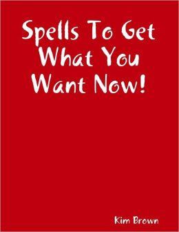 Spells to Get What You Want Now!