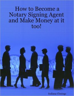 How to Become a Notary Signing Agent and Make Money At It Too!