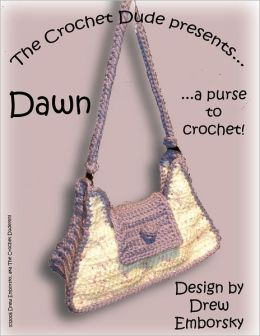 The Crochet Dude Presents: Dawn : A Purse to Crochet