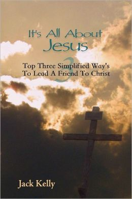 It's All About Jesus: Top Three Simplified Way's to Lead a Friend to Christ