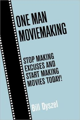 One Man Moviemaking: Stop Making Excuses and Start Making Movies Today!