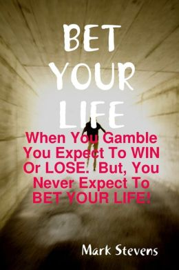 Bet Your Life: When You Gamble You Expect to Win or Lose. But, You Never Expect to Bet Your Life