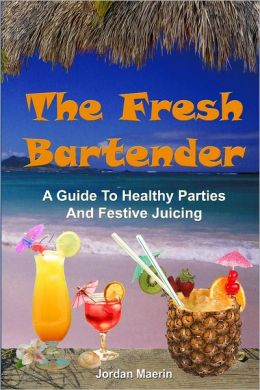 The Fresh Bartender: A Guide To Healthy Parties And Festive Juicing