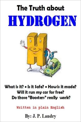 The Truth About Hydrogen: Written in Plain English: What Is It? Is It Safe? How Is It Made? Will It Run My Car for Free? Do Those Boosters Really Work?