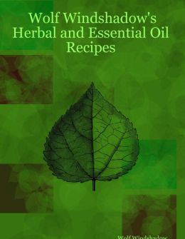 Wolf Windshadow's Herbal and Essential Oil Recipes