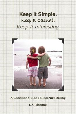 Keep It Simple. Keep It Casual. Keep It Interesting.: A Christian Guide to Internet Dating