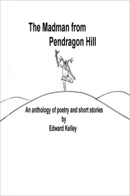 The Madman from Pendragon Hill: An Anthology of Poetry and Short Stories