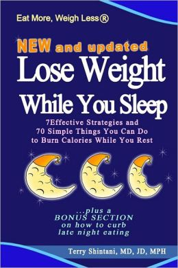 Lose Weight While You Sleep: New and Updated - 7 Effective Strategies and 70 Simple Things You Can Do to Burn Calories While You Rest ...Plus a Bonus Setion on How to Curb Late Night Eating
